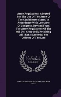 Army Regulations, Adopted for the Use of the Army of the Confederate States, in Accordance with Late Acts of Congress. Revised from the Army Regulations of the Old U.S. Army 1857; Retaining All That Is Essential for Officers of the Line