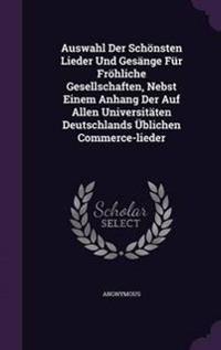 Auswahl Der Schonsten Lieder Und Gesange Fur Frohliche Gesellschaften, Nebst Einem Anhang Der Auf Allen Universitaten Deutschlands Ublichen Commerce-Lieder