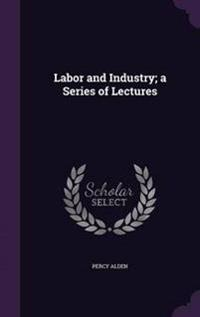 Labor and Industry; A Series of Lectures