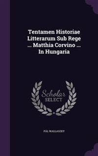 Tentamen Historiae Litterarum Sub Rege ... Matthia Corvino ... in Hungaria