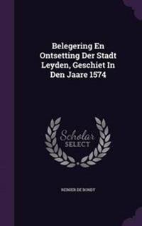 Belegering En Ontsetting Der Stadt Leyden, Geschiet in Den Jaare 1574