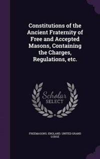 Constitutions of the Ancient Fraternity of Free and Accepted Masons, Containing the Charges, Regulations, Etc.
