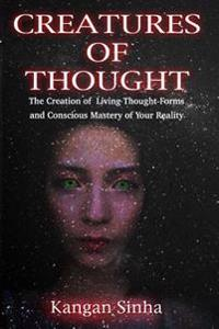 Creatures of Thought: The Creation of Living Thought-Forms and the Mastery of Your Reality