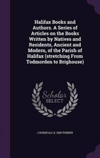 Halifax Books and Authors. a Series of Articles on the Books Written by Natives and Residents, Ancient and Modern, of the Parish of Halifax (Stretching from Todmorden to Brighouse)