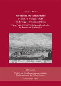 Kirchliche Historiographie Zwischen Wissenschaft Und Religioser Sinnstiftung: David Cranz (1723-1777) ALS Geschichtsschreiber Der Erneuerten Bruder-Un