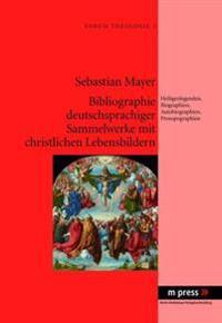 Bibliographie Deutschsprachiger Sammelwerke Mit Christlichen Lebensbildern: Heiligenlegenden, Biographien, Autobiographien, Prosopographien