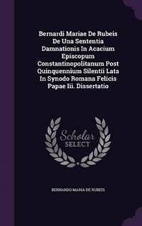 Bernardi Mariae de Rubeis de Una Sententia Damnationis in Acacium Episcopum Constantinopolitanum Post Quinquennium Silentii Lata in Synodo Romana Felicis Papae III. Dissertatio