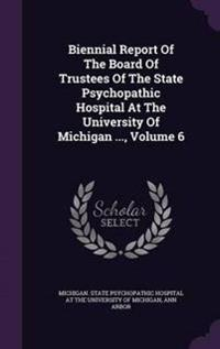 Biennial Report of the Board of Trustees of the State Psychopathic Hospital at the University of Michigan ..., Volume 6