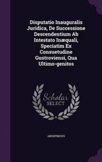Disputatio Inauguralis Juridica, de Successione Descendentium AB Intestato Inaequali, Speciatim Ex Consuetudine Gustroviensi, Qua Ultimo-Genitos