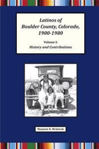 Latinos of Boulder County, Colorado, 1900-1980: Volume One: History and Contributions