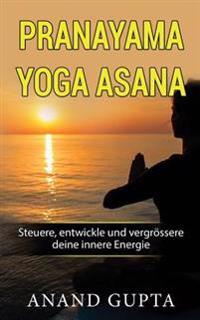 Pranayama Yoga Asana: Steuere, Entwickle Und Vergrossere Deine Innere Energie