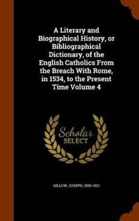 A Literary and Biographical History, or Bibliographical Dictionary, of the English Catholics from the Breach with Rome, in 1534, to the Present Time Volume 4