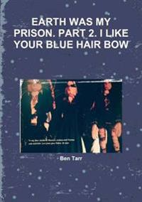 Earth Was My Prison. Part 2. I Like Your Blue Hair Bow