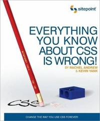 Everything You Know about CSS Is Wrong!: Change the Way You Use CSS Forever!