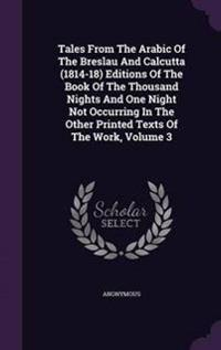 Tales from the Arabic of the Breslau and Calcutta (1814-18) Editions of the Book of the Thousand Nights and One Night Not Occurring in the Other Printed Texts of the Work, Volume 3