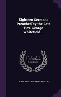 Eighteen Sermons Preached by the Late REV. George Whitefield ...