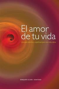 El Amor de Tu Vida: Una Guia Practica y Espiritual Para Una Vida Plena