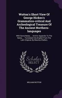Wotton's Short View of George Hickes's Grammatico-Critical and Archeological Treasure of the Ancient Northern-Languages