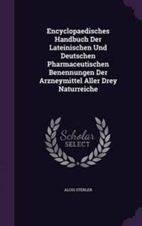 Encyclopaedisches Handbuch Der Lateinischen Und Deutschen Pharmaceutischen Benennungen Der Arzneymittel Aller Drey Naturreiche