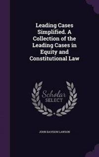 Leading Cases Simplified. a Collection of the Leading Cases in Equity and Constitutional Law