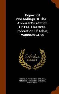 Report of Proceedings of the ... Annual Convention of the American Federation of Labor, Volumes 24-25
