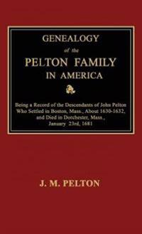 Genealogy of the Pelton Family in America. Being a Record of the Descendants of John Pelton Who Settled in Boston, Mass., about 1630-1632, and Died in