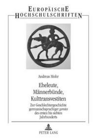 """Eheleute, Maennerbuende, Kulttransvestiten: Zur Geschlechtergeschichte Germanischsprachiger """"Gentes"""" Des Ersten Bis Siebten Jahrhunderts"""