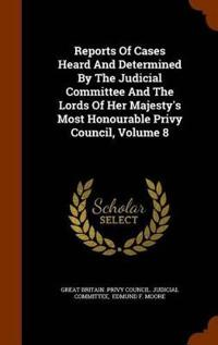 Reports of Cases Heard and Determined by the Judicial Committee and the Lords of Her Majesty's Most Honourable Privy Council, Volume 8