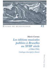 Les Editions Musicales Publiees a Bruxelles Au Xviiie Siecle (1706-1794): Catalogue Descriptif Et Illustre