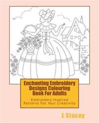 Enchanting Embroidery Designs Colouring Book For Adults: Embroidery Inspired Patterns For Your Creativity