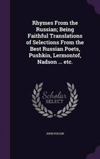 Rhymes from the Russian; Being Faithful Translations of Selections from the Best Russian Poets, Pushkin, Lermontof, Nadson ... Etc.