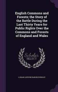 English Commons and Forests; The Story of the Battle During the Last Thirty Years for Public Rights Over the Commons and Forests of England and Wales