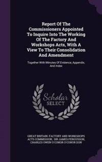Report of the Commissioners Appointed to Inquire Into the Working of the Factory and Workshops Acts, with a View to Their Consolidation and Amendment
