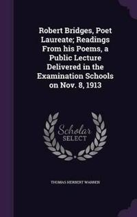 Robert Bridges, Poet Laureate; Readings from His Poems, a Public Lecture Delivered in the Examination Schools on Nov. 8, 1913