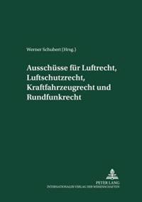 Ausschuesse Fuer Luftrecht, Luftschutzrecht, Kraftfahrzeugrecht Und Rundfunkrecht: Herausgegeben Und Mit Einer Einleitung Versehen Von Werner Schubert