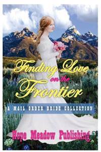 Finding Love on the Frontier: A Mail Order Bride Collection