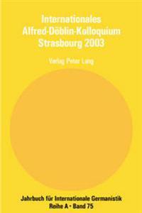 Internationales Alfred-Doeblin-Kolloquium Strasbourg 2003: Der Grenzgaenger Alfred Doeblin, 1940 - 1957- Biographie Und Werk