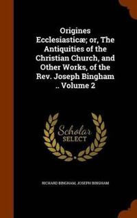 Origines Ecclesiasticae; Or, the Antiquities of the Christian Church, and Other Works, of the REV. Joseph Bingham .. Volume 2