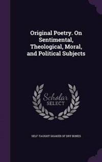 Original Poetry. on Sentimental, Theological, Moral, and Political Subjects