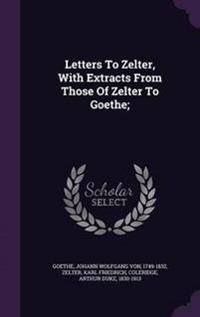 Letters to Zelter, with Extracts from Those of Zelter to Goethe;