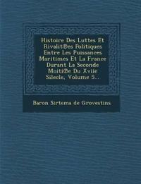 Histoire Des Luttes Et Rivalit Es Politiques Entre Les Puissances Maritimes Et La France Durant La Seconde Moiti E Du Xviie Silecle, Volume 5...