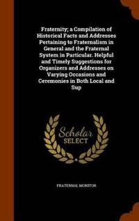 Fraternity; A Compilation of Historical Facts and Addresses Pertaining to Fraternalism in General and the Fraternal System in Particular. Helpful and Timely Suggestions for Organizers and Addresses on Varying Occasions and Ceremonies in Both Local and Sup