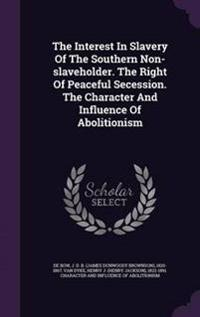 The Interest in Slavery of the Southern Non-Slaveholder. the Right of Peaceful Secession. the Character and Influence of Abolitionism