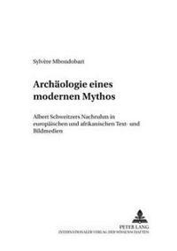 Archaeologie Eines Modernen Mythos: Albert Schweitzers Nachruhm in Europaeischen Und Afrikanischen Text- Und Bildmedien