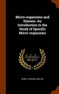 Micro-Organisms and Disease. an Introduction to the Study of Specific Micro-Organisms