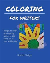 Coloring for Writers: Images to Color Plus Inspiring Quotes to Add Some Fun to Your Writing Day.