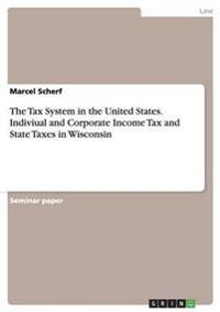 The Tax System in the United States. Indiviual and Corporate Income Tax and State Taxes in Wisconsin