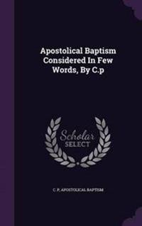 Apostolical Baptism Considered in Few Words, by C.P