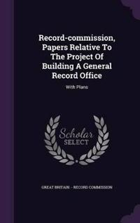 Record-Commission, Papers Relative to the Project of Building a General Record Office