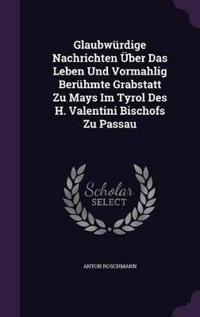 Glaubwurdige Nachrichten Uber Das Leben Und Vormahlig Beruhmte Grabstatt Zu Mays Im Tyrol Des H. Valentini Bischofs Zu Passau